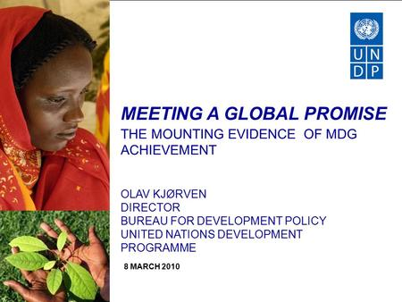 MEETING A GLOBAL PROMISE THE MOUNTING EVIDENCE OF MDG ACHIEVEMENT OLAV KJØRVEN DIRECTOR BUREAU FOR DEVELOPMENT POLICY UNITED NATIONS DEVELOPMENT PROGRAMME.