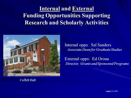 Internal and External Funding Opportunities Supporting Research and Scholarly Activities Coffelt Hall August 15, 2013 Internal opps: Sal Sanders Associate.