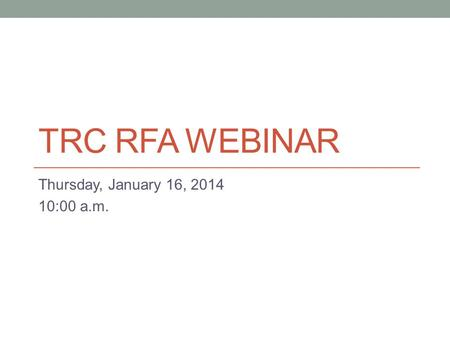 TRC RFA WEBINAR Thursday, January 16, 2014 10:00 a.m.