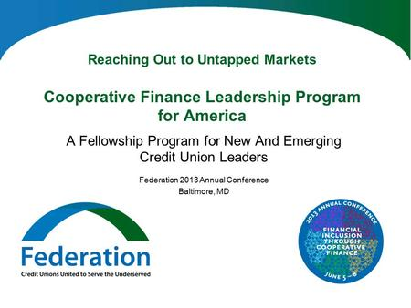 Reaching Out to Untapped Markets Cooperative Finance Leadership Program for America A Fellowship Program for New And Emerging Credit Union Leaders Federation.