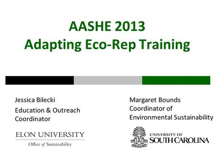 AASHE 2013 Adapting Eco-Rep Training Jessica Bilecki Education & Outreach Coordinator Margaret Bounds Coordinator of Environmental Sustainability.