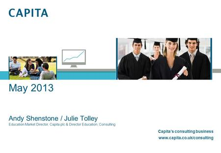 May 2013 Andy Shenstone / Julie Tolley Education Market Director, Capita plc & Director Education, Consulting Capita's consulting business www.capita.co.uk/consulting.