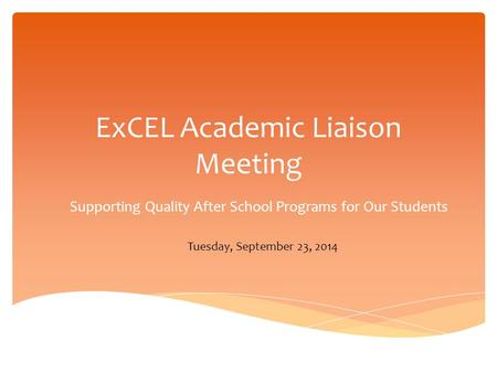 ExCEL Academic Liaison Meeting Supporting Quality After School Programs for Our Students Tuesday, September 23, 2014.