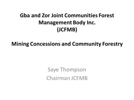 Gba and Zor Joint Communities Forest Management Body Inc. (JCFMB) Mining Concessions and Community Forestry Saye Thompson Chairman JCFMB.