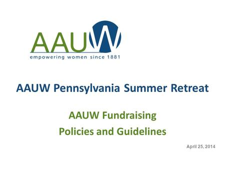 AAUW Pennsylvania Summer Retreat AAUW Fundraising Policies and Guidelines April 25, 2014.