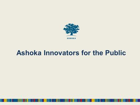 Ashoka Innovators for the Public. - World's largest community of leading social entrepreneurs (over 3000) across 72 countries Supports people not projects.