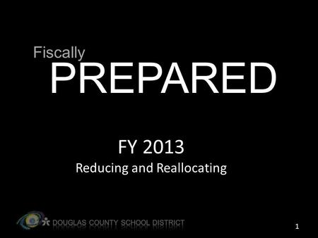 FY 2013 Reducing and Reallocating PREPARED Fiscally 1.