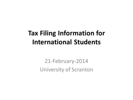 Tax Filing Information for International Students 21-February-2014 University of Scranton.
