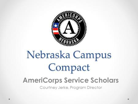 Nebraska Campus Compact AmeriCorps Service Scholars Courtney Jerke, Program Director.