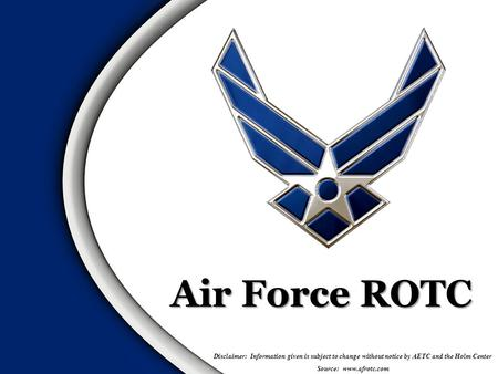 Air Force ROTC Disclaimer: Information given is subject to change without notice by AETC and the Holm Center Source: www.afrotc.com.