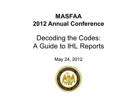 MASFAA 2012 Annual Conference Decoding the Codes: A Guide to IHL Reports May 24, 2012.