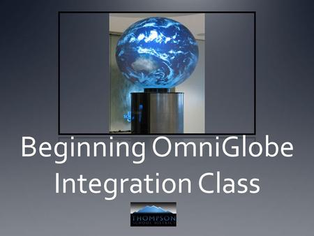 Beginning OmniGlobe Integration Class. Introductions Andy Kaufman- OmniGlobe TOSA Background- 10 years teaching 6 th grade Earth science at Conrad Ball.