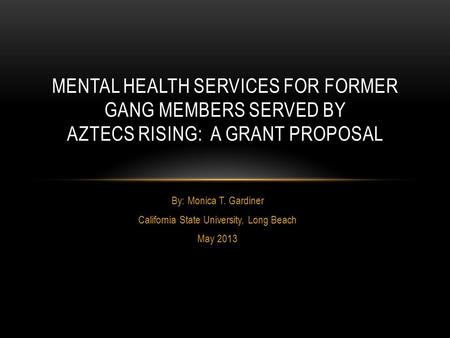 By: Monica T. Gardiner California State University, Long Beach May 2013 MENTAL HEALTH SERVICES FOR FORMER GANG MEMBERS SERVED BY AZTECS RISING: A GRANT.