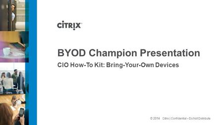 © 2012 Citrix | Confidential – Do Not Distribute BYOD Champion Presentation CIO How-To Kit: Bring-Your-Own Devices © 2014.