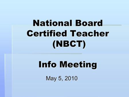 National Board Certified Teacher (NBCT) Info Meeting May 5, 2010.