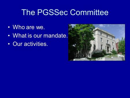 The PGSSec Committee Who are we. What is our mandate. Our activities.