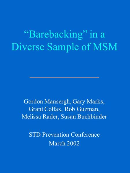 """Barebacking"" in a Diverse Sample of MSM _____________ Gordon Mansergh, Gary Marks, Grant Colfax, Rob Guzman, Melissa Rader, Susan Buchbinder STD Prevention."