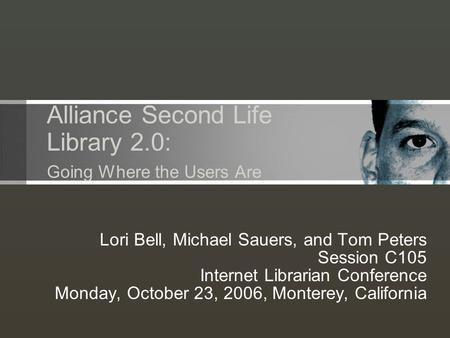 Alliance Second Life Library 2.0: Going Where the Users Are Lori Bell, Michael Sauers, and Tom Peters Session C105 Internet Librarian Conference Monday,