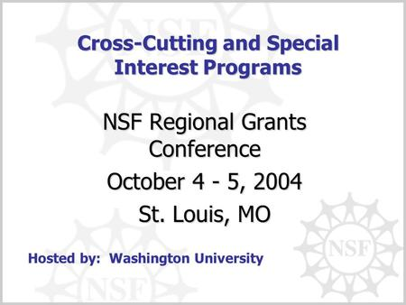 Cross-Cutting and Special Interest Programs NSF Regional Grants Conference October 4 - 5, 2004 St. Louis, MO Hosted by: Washington University.