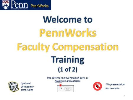 Welcome to PennWorks Faculty Compensation Training (1 of 2) 1 This presentation has no audio Optional: Click icon to print slides Use buttons to move forward,