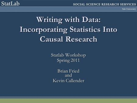 Writing with Data: Incorporating Statistics Into Causal Research Statlab Workshop Spring 2011 Brian Fried and Kevin Callender.