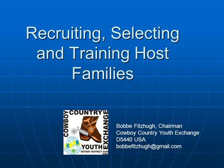 Recruiting, Selecting and Training Host Families Bobbe Fitzhugh, Chairman Cowboy Country Youth Exchange D5440 USA
