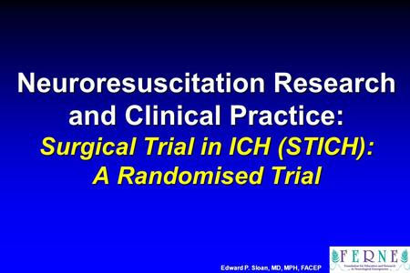 Neuroresuscitation Research and Clinical Practice: Surgical Trial in ICH (STICH): A Randomised Trial Edward P. Sloan, MD, MPH, FACEP.