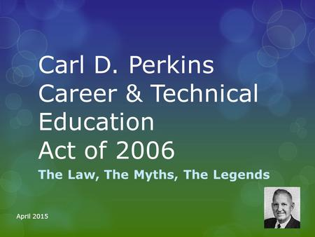 Carl D. Perkins Career & Technical Education Act of 2006 The Law, The Myths, The Legends April 2015.