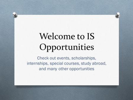 Welcome to IS Opportunities Check out events, scholarships, internships, special courses, study abroad, and many other opportunities.