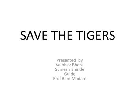 SAVE THE TIGERS Presented by Vaibhav Bhore Sumesh Shinde Guide Prof.Bam Madam.