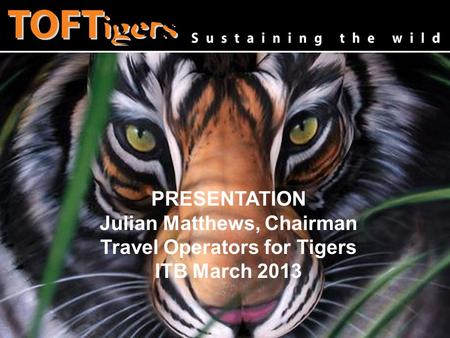 Www.toftigers.org Julian Matthews, Chairman Travel Operators for Tigers PRESENTATION Julian Matthews, Chairman Travel Operators for Tigers ITB March 2013.