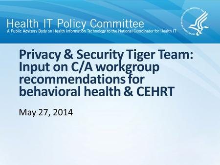 Privacy & Security Tiger Team: Input on C/A workgroup recommendations for behavioral health & CEHRT May 27, 2014.