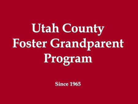 Utah County Foster Grandparent Program Since 1965 Utah County Foster Grandparent Program Since 1965.