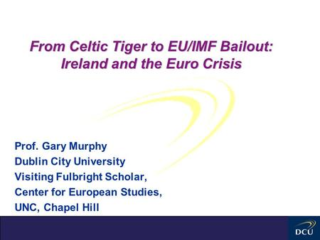 From Celtic Tiger to EU/IMF Bailout: Ireland and the Euro Crisis Prof. Gary Murphy Dublin City University Visiting Fulbright Scholar, Center for European.