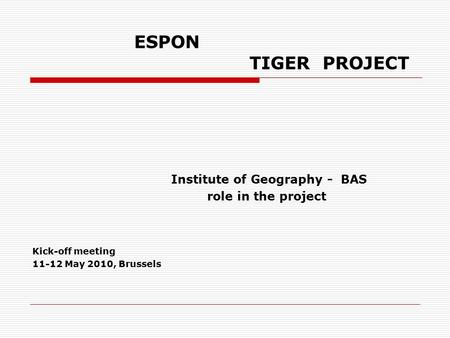 ESPON TIGER PROJECT Institute of Geography - BAS role in the project Kick-off meeting 11-12 May 2010, Brussels.