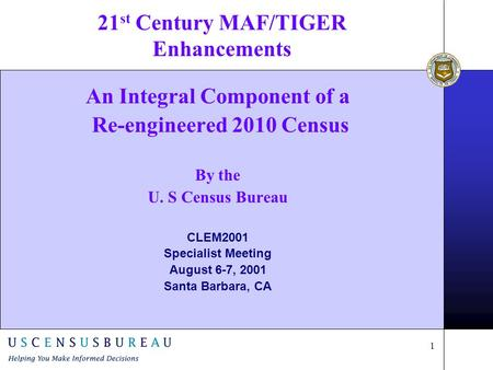 1 21 st Century MAF/TIGER Enhancements An Integral Component of a Re-engineered 2010 Census By the U. S Census Bureau CLEM2001 Specialist Meeting August.