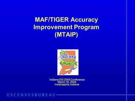 MAF/TIGER Accuracy Improvement Program (MTAIP) Indiana GIS 2005 Conference March 10, 2005 Indianapolis, Indiana.