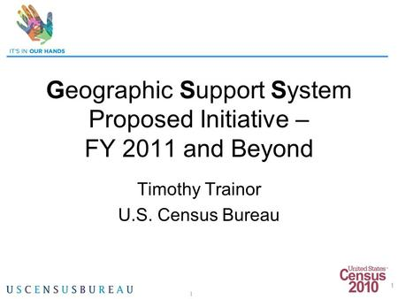 1 Geographic Support System Proposed Initiative – FY 2011 and Beyond Timothy Trainor U.S. Census Bureau 1.