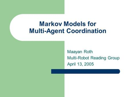 Markov Models for Multi-Agent Coordination Maayan Roth Multi-Robot Reading Group April 13, 2005.