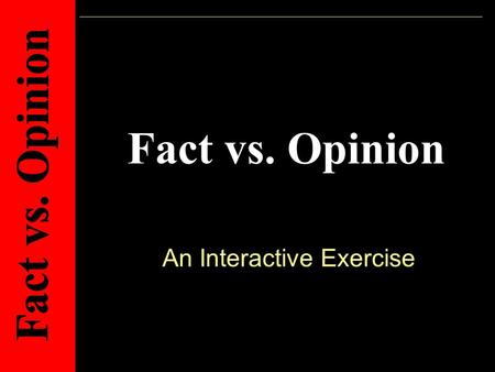 Fact vs. Opinion An Interactive Exercise. Directions: Lets use what we learned yesterday and practice telling the difference between a fact and an opinion.