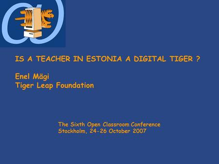 IS A TEACHER IN ESTONIA A DIGITAL TIGER ? Enel Mägi Tiger Leap Foundation The Sixth Open Classroom Conference Stockholm, 24-26 October 2007.