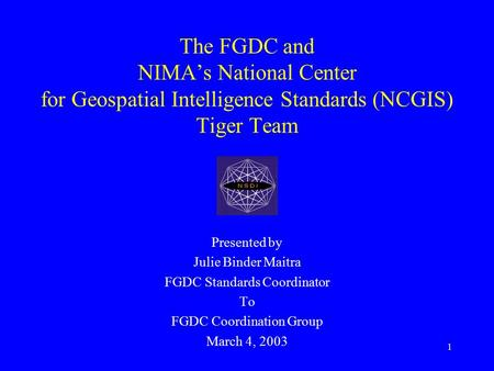 1 The FGDC and NIMA's National Center for Geospatial Intelligence Standards (NCGIS) Tiger Team Presented by Julie Binder Maitra FGDC Standards Coordinator.
