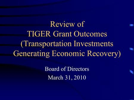 Review of TIGER Grant Outcomes (Transportation Investments Generating Economic Recovery) Board of Directors March 31, 2010.