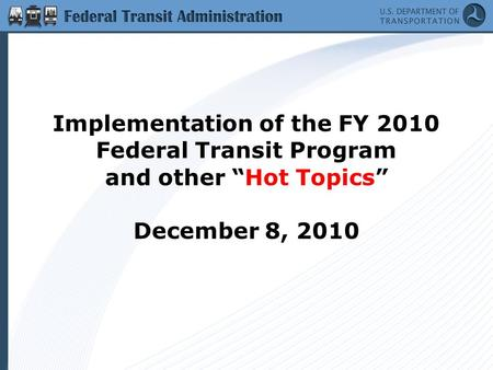 "Implementation of the FY 2010 Federal Transit Program and other ""Hot Topics"" December 8, 2010."