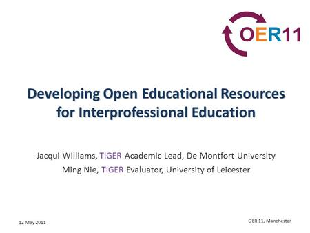 Developing Open Educational Resources for Interprofessional Education Jacqui Williams, TIGER Academic Lead, De Montfort University Ming Nie, TIGER Evaluator,