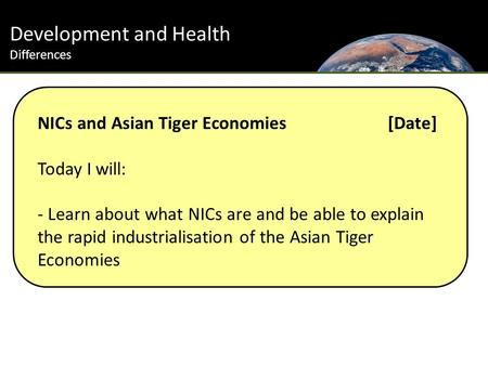 Development and Health Differences NICs and Asian Tiger Economies [Date] Today I will: - Learn about what NICs are and be able to explain the rapid industrialisation.