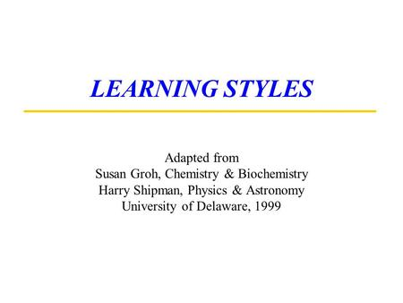 LEARNING STYLES Adapted from Susan Groh, Chemistry & Biochemistry Harry Shipman, Physics & Astronomy University of Delaware, 1999.