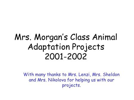 Mrs. Morgan's Class Animal Adaptation Projects 2001-2002 With many thanks to Mrs. Lenzi, Mrs. Sheldon and Mrs. Nikolova for helping us with our projects.