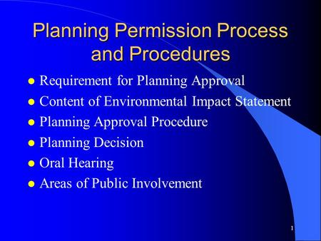 1 Planning Permission Process and Procedures l Requirement for Planning Approval l Content of Environmental Impact Statement l Planning Approval Procedure.