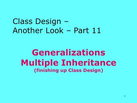 1 Generalizations Multiple Inheritance (finishing up Class Design) Class Design – Another Look – Part 11.